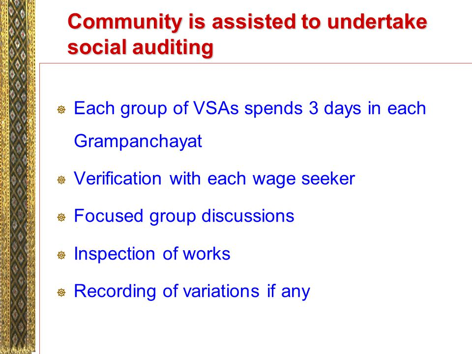 Community is assisted to undertake social auditing Each group of VSAs spends 3 days in each Grampanchayat Verification with each wage seeker Focused group discussions Inspection of works Recording of variations if any