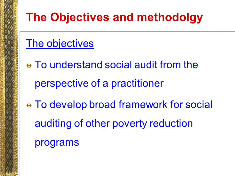 The Objectives and methodolgy The objectives To understand social audit from the perspective of a practitioner To develop broad framework for social auditing of other poverty reduction programs