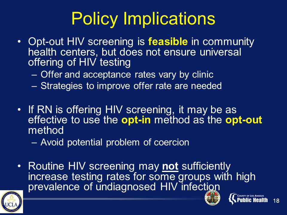 Policy Implications Opt-out HIV screening is feasible in community health centers, but does not ensure universal offering of HIV testing –Offer and acceptance rates vary by clinic –Strategies to improve offer rate are needed If RN is offering HIV screening, it may be as effective to use the opt-in method as the opt-out method –Avoid potential problem of coercion Routine HIV screening may not sufficiently increase testing rates for some groups with high prevalence of undiagnosed HIV infection 18