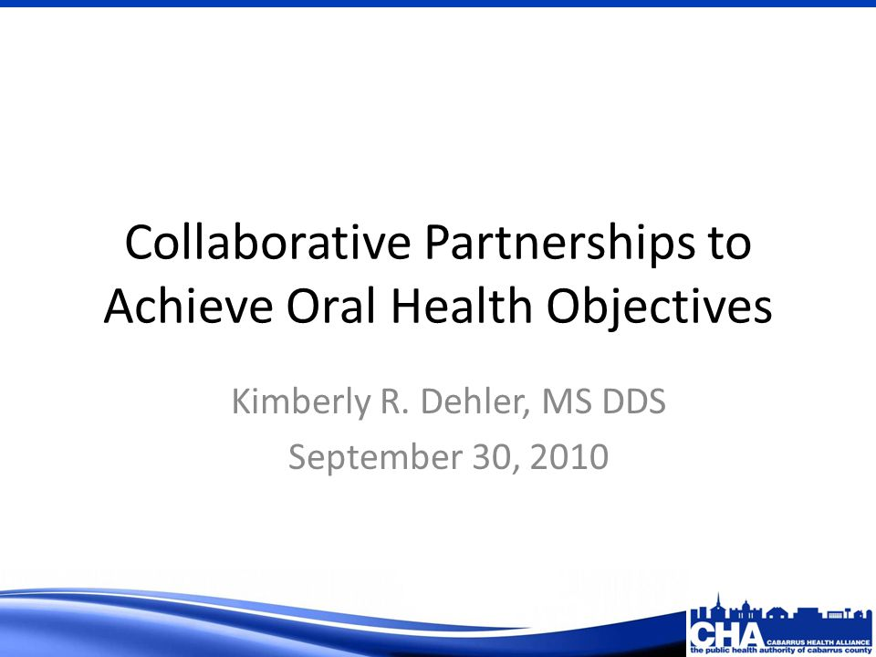 Collaborative Partnerships to Achieve Oral Health Objectives Kimberly R.