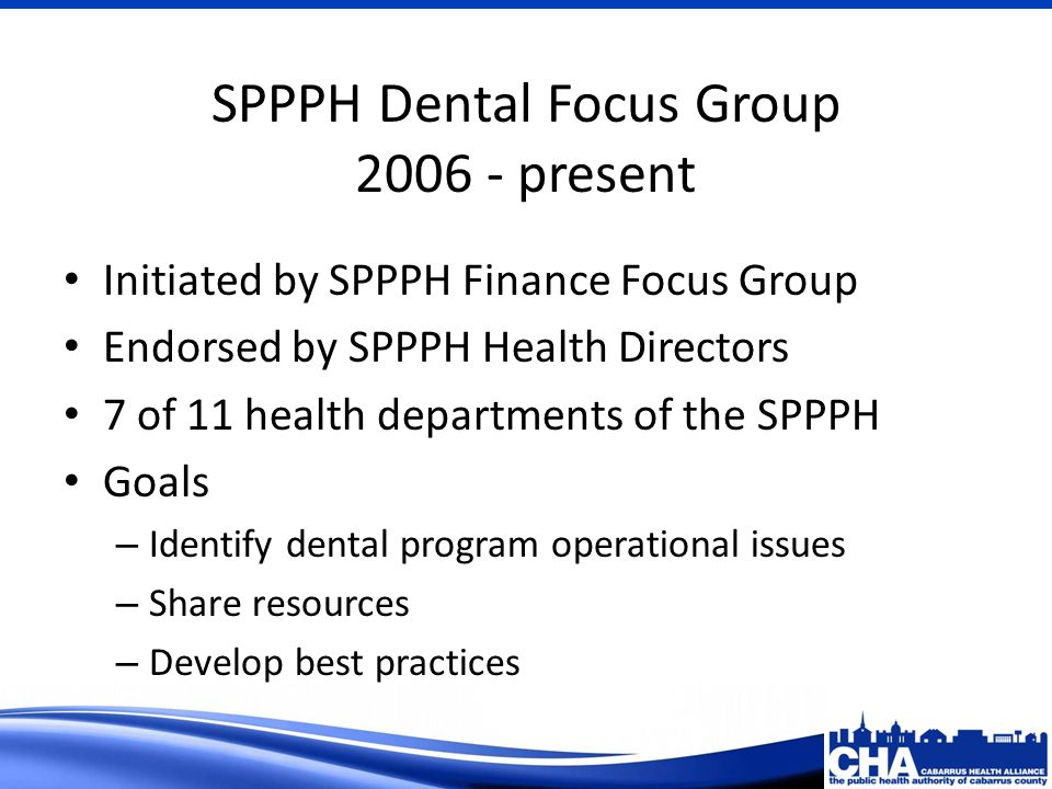 SPPPH Dental Focus Group 2006 - present Initiated by SPPPH Finance Focus Group Endorsed by SPPPH Health Directors 7 of 11 health departments of the SPPPH Goals – Identify dental program operational issues – Share resources – Develop best practices