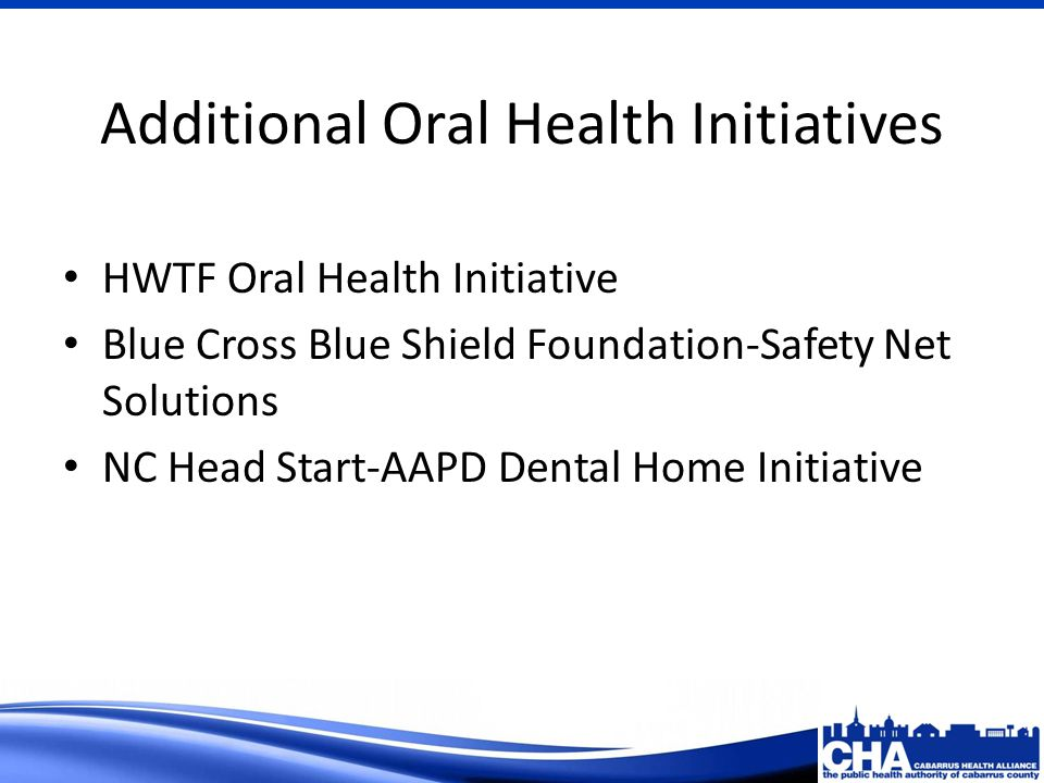 Additional Oral Health Initiatives HWTF Oral Health Initiative Blue Cross Blue Shield Foundation-Safety Net Solutions NC Head Start-AAPD Dental Home Initiative