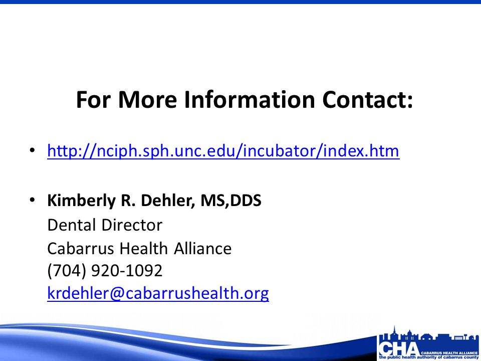 For More Information Contact: http://nciph.sph.unc.edu/incubator/index.htm Kimberly R. Dehler, MS,DDS Dental Director Cabarrus Health Alliance (704) 9