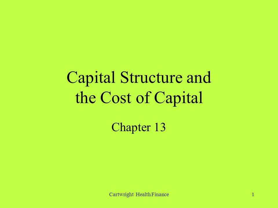Cartwright Health Finance1 Capital Structure and the Cost of Capital Chapter 13