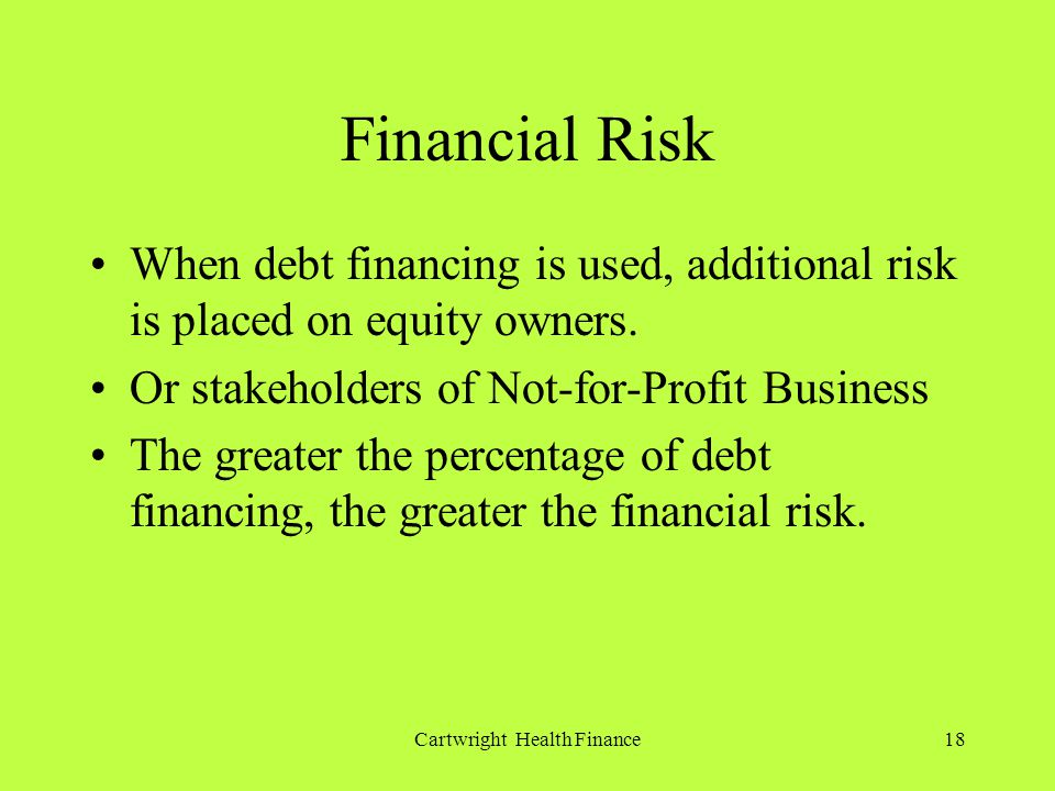 Cartwright Health Finance18 Financial Risk When debt financing is used, additional risk is placed on equity owners.