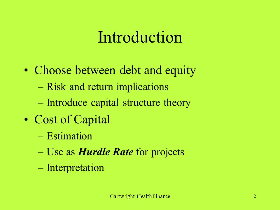 Cartwright Health Finance2 Introduction Choose between debt and equity –Risk and return implications –Introduce capital structure theory Cost of Capital –Estimation –Use as Hurdle Rate for projects –Interpretation