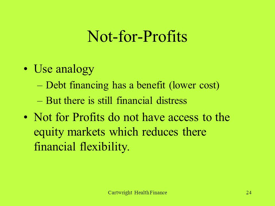 Cartwright Health Finance24 Not-for-Profits Use analogy –Debt financing has a benefit (lower cost) –But there is still financial distress Not for Profits do not have access to the equity markets which reduces there financial flexibility.