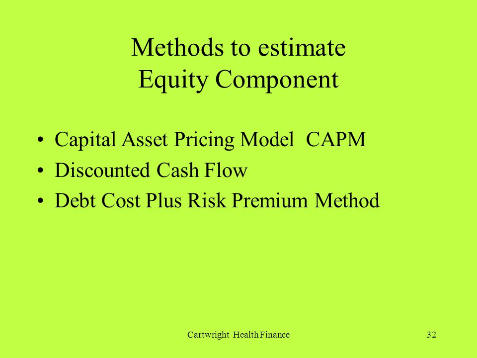 Cartwright Health Finance32 Methods to estimate Equity Component Capital Asset Pricing Model CAPM Discounted Cash Flow Debt Cost Plus Risk Premium Method