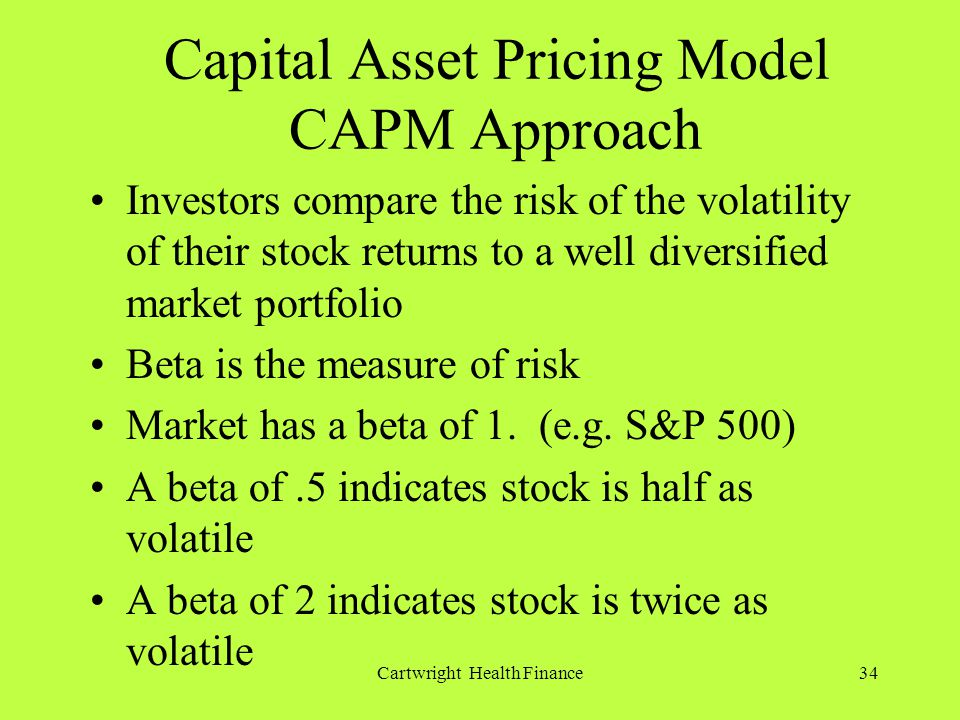 Cartwright Health Finance34 Capital Asset Pricing Model CAPM Approach Investors compare the risk of the volatility of their stock returns to a well diversified market portfolio Beta is the measure of risk Market has a beta of 1.