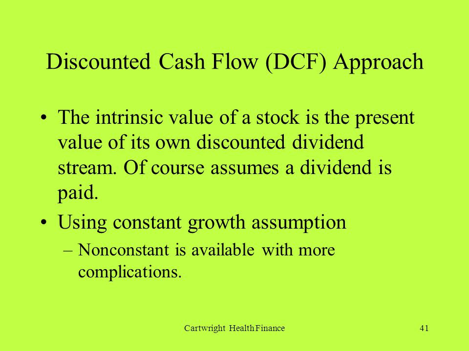 Cartwright Health Finance41 Discounted Cash Flow (DCF) Approach The intrinsic value of a stock is the present value of its own discounted dividend stream.