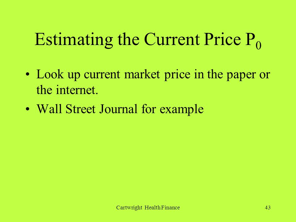 Cartwright Health Finance43 Estimating the Current Price P 0 Look up current market price in the paper or the internet.