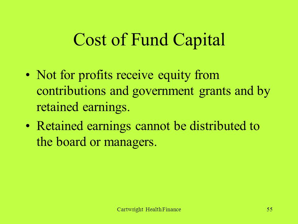 Cartwright Health Finance55 Cost of Fund Capital Not for profits receive equity from contributions and government grants and by retained earnings.