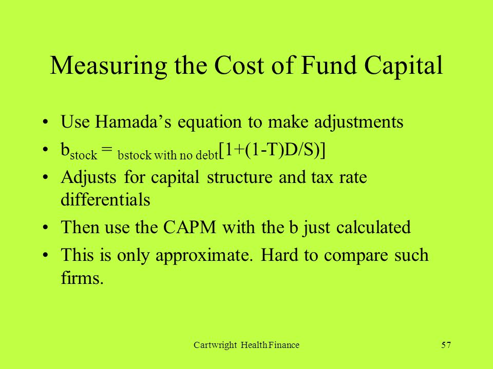 Cartwright Health Finance57 Measuring the Cost of Fund Capital Use Hamadas equation to make adjustments b stock = bstock with no debt [1+(1-T)D/S)] Adjusts for capital structure and tax rate differentials Then use the CAPM with the b just calculated This is only approximate.