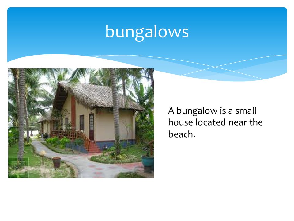 bungalows A bungalow is a small house located near the beach.