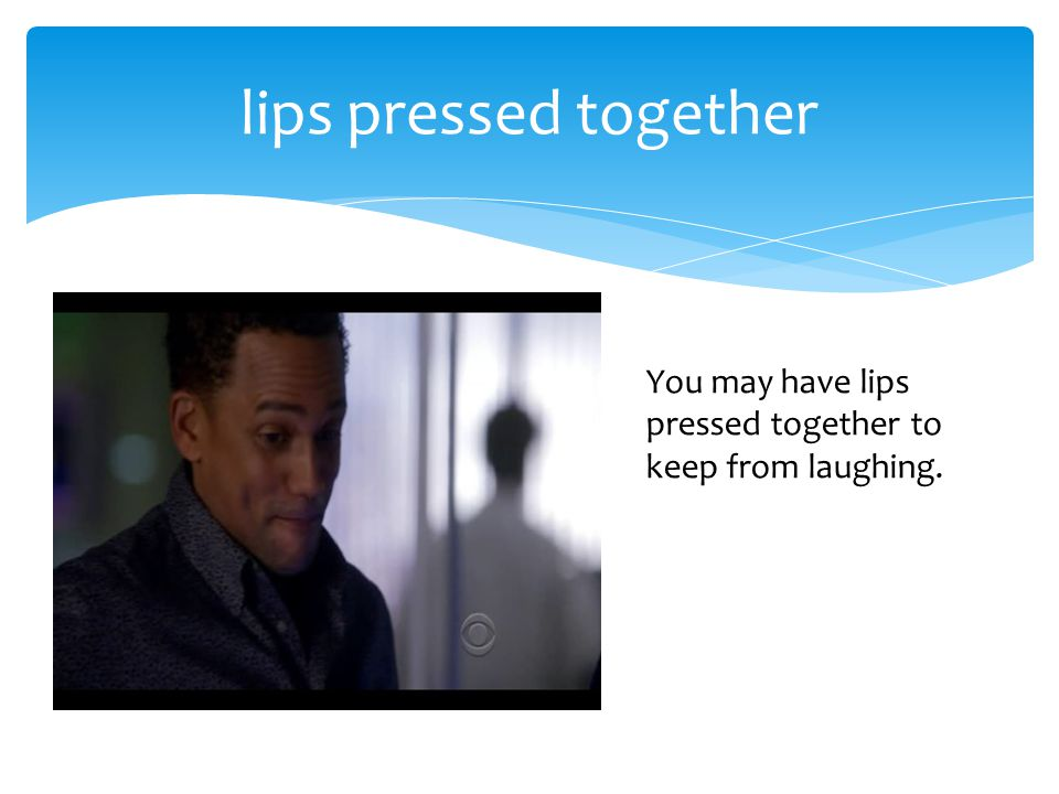 lips pressed together You may have lips pressed together to keep from laughing.