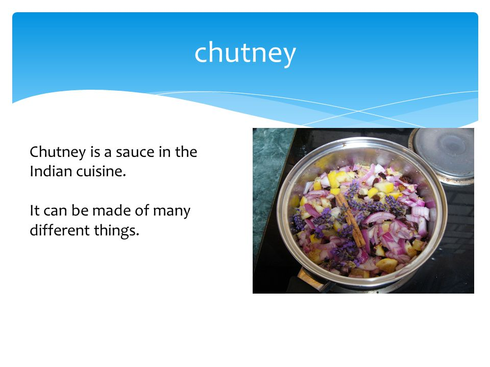 chutney Chutney is a sauce in the Indian cuisine. It can be made of many different things.