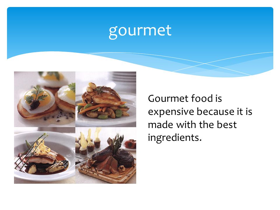 gourmet Gourmet food is expensive because it is made with the best ingredients.