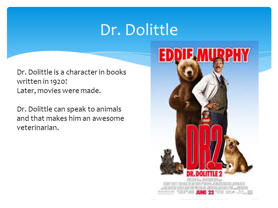 Dr. Dolittle Dr. Dolittle is a character in books written in 1920! Later, movies were made. Dr. Dolittle can speak to animals and that makes him an aw
