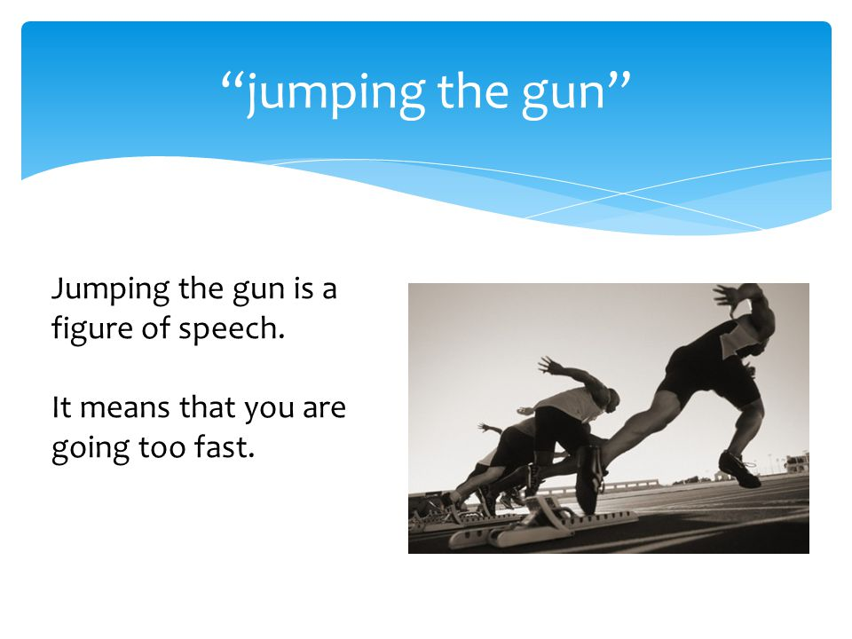 jumping the gun Jumping the gun is a figure of speech. It means that you are going too fast.