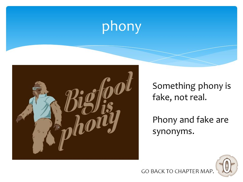 phony Something phony is fake, not real. Phony and fake are synonyms. GO BACK TO CHAPTER MAP.
