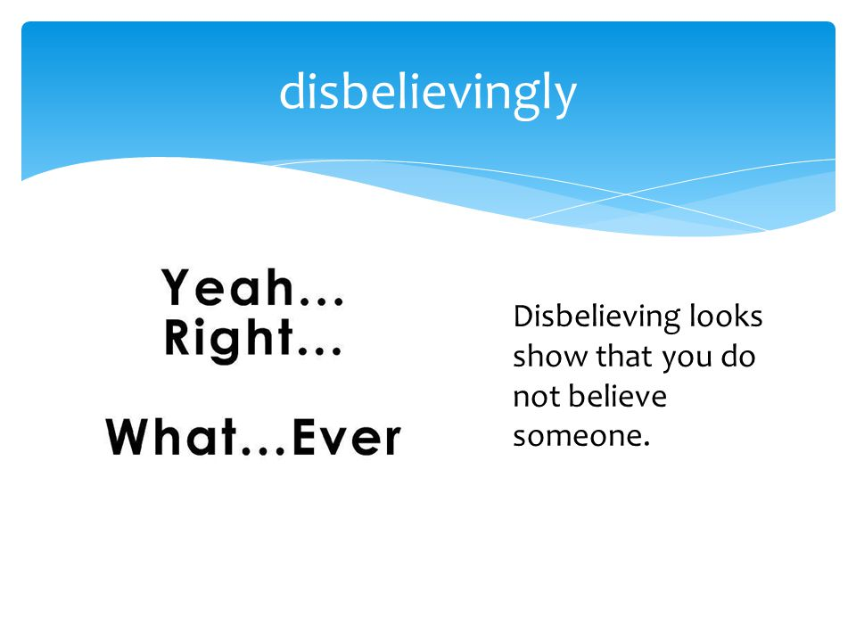 disbelievingly Disbelieving looks show that you do not believe someone.