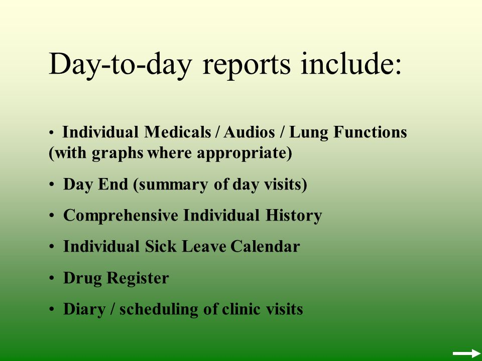 Day-to-day reports include: Individual Medicals / Audios / Lung Functions (with graphs where appropriate) Day End (summary of day visits) Comprehensive Individual History Individual Sick Leave Calendar Drug Register Diary / scheduling of clinic visits