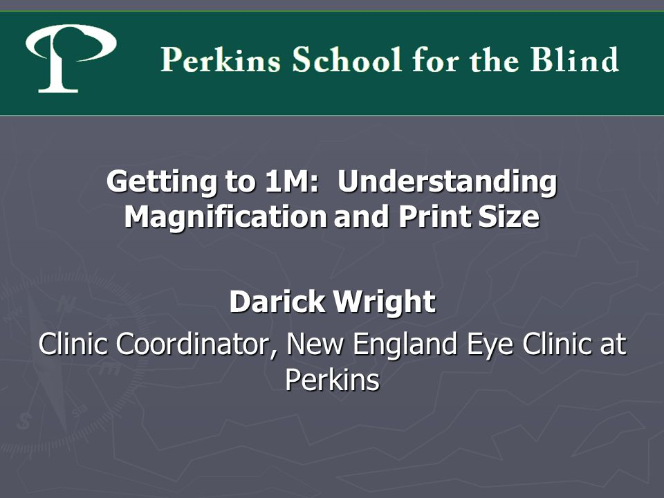 Getting to 1M: Understanding Magnification and Print Size Darick Wright Clinic Coordinator, New England Eye Clinic at Perkins
