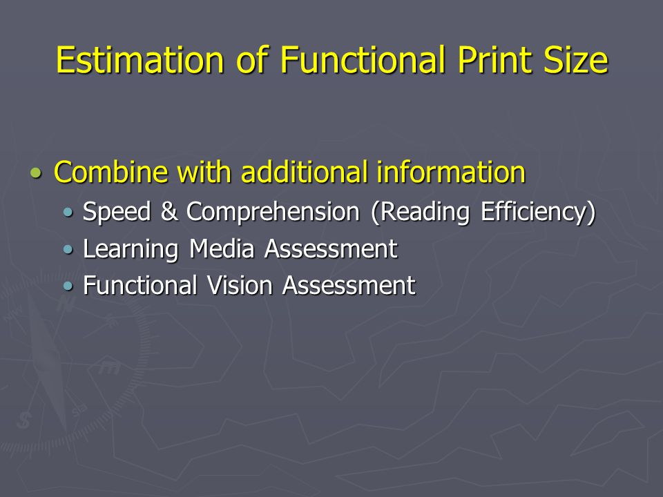 Estimation of Functional Print Size Combine with additional informationCombine with additional information Speed & Comprehension (Reading Efficiency)Speed & Comprehension (Reading Efficiency) Learning Media AssessmentLearning Media Assessment Functional Vision AssessmentFunctional Vision Assessment