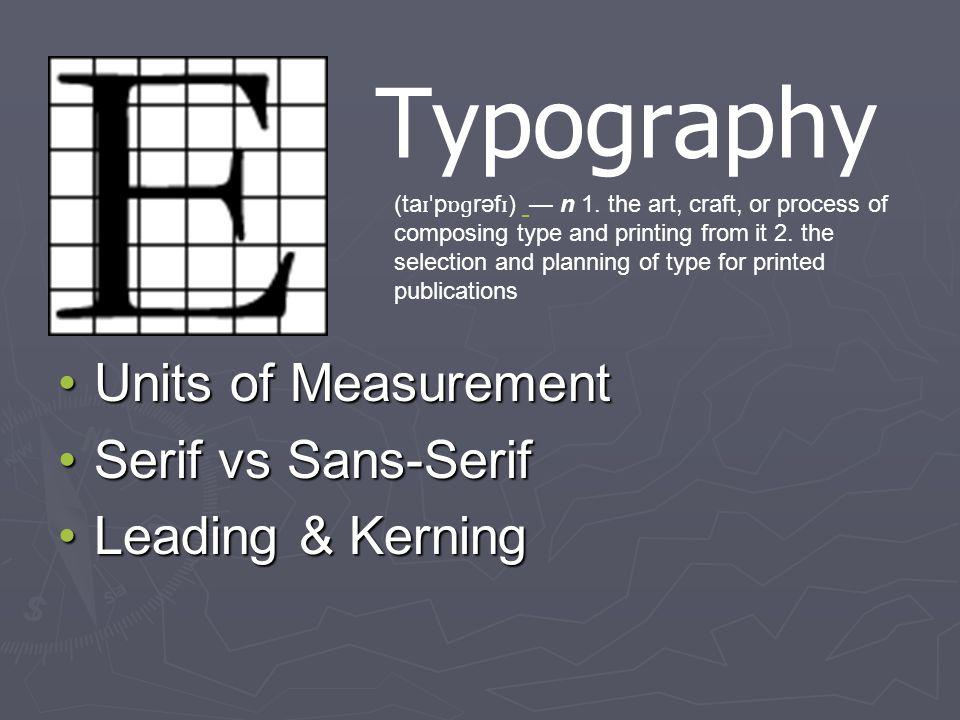 Typography Units of MeasurementUnits of Measurement Serif vs Sans-SerifSerif vs Sans-Serif Leading & KerningLeading & Kerning (ta ɪˈ p ɒɡ rəf ɪ ) n 1.