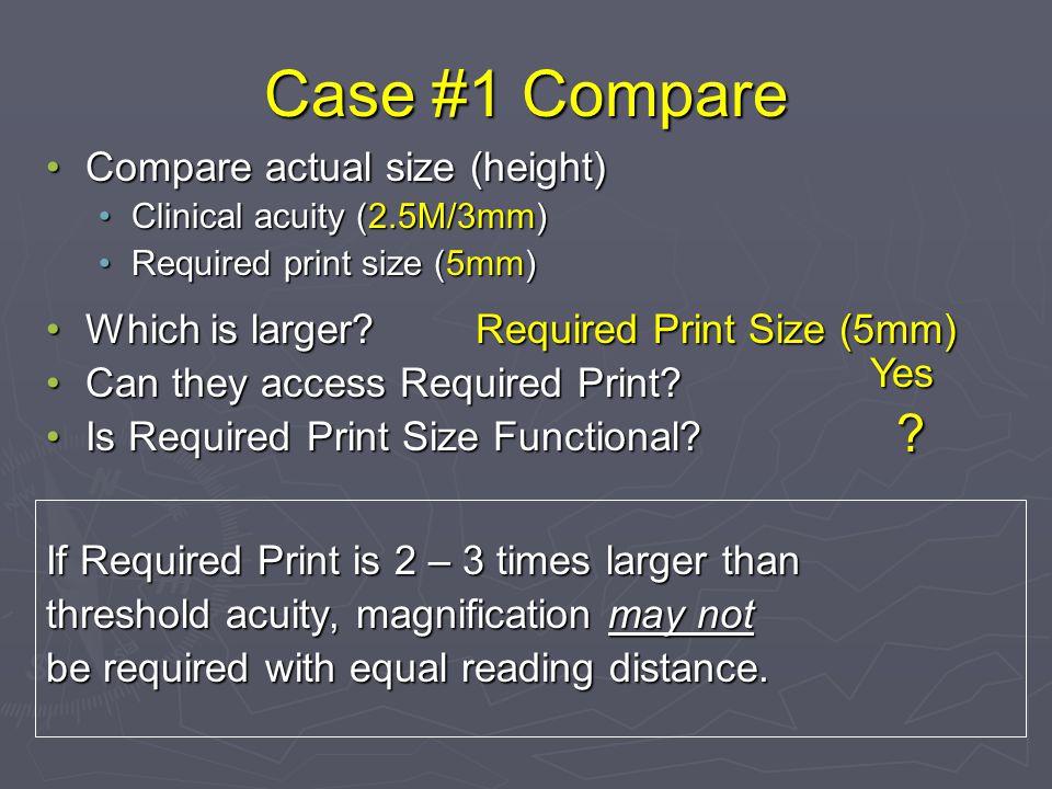 Case #1 Compare Compare actual size (height)Compare actual size (height) Clinical acuity (2.5M/3mm)Clinical acuity (2.5M/3mm) Required print size (5mm)Required print size (5mm) Which is larger?Which is larger.