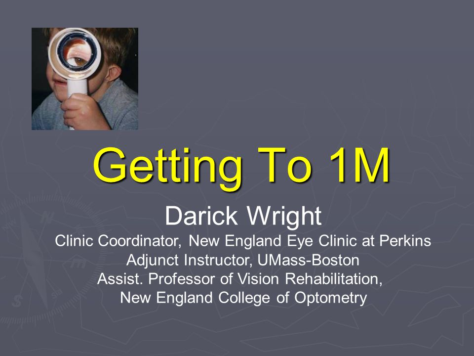 Getting To 1M Darick Wright Clinic Coordinator, New England Eye Clinic at Perkins Adjunct Instructor, UMass-Boston Assist.