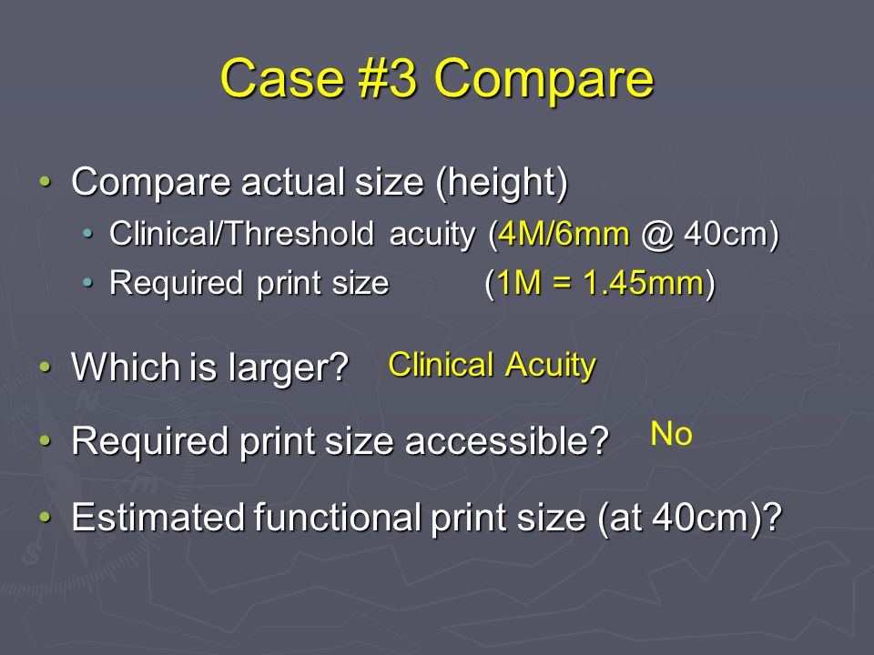 Case #3 Compare Compare actual size (height)Compare actual size (height) Clinical/Threshold acuity (4M/6mm @ 40cm)Clinical/Threshold acuity (4M/6mm @ 40cm) Required print size (1M = 1.45mm)Required print size (1M = 1.45mm) Which is larger Which is larger.