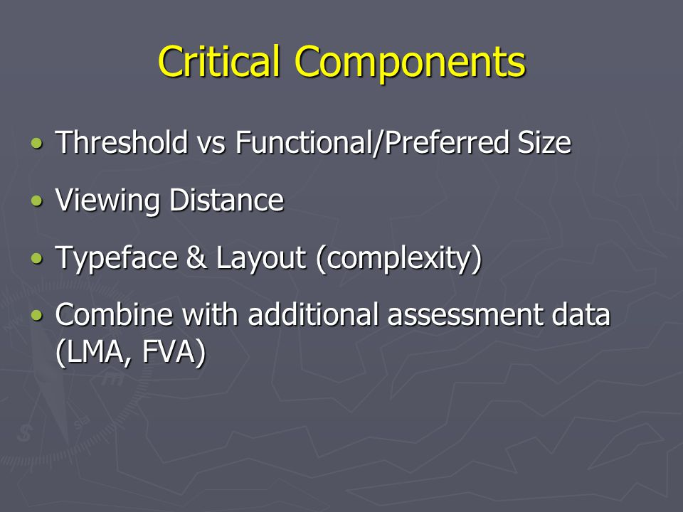 Critical Components Threshold vs Functional/Preferred SizeThreshold vs Functional/Preferred Size Viewing DistanceViewing Distance Typeface & Layout (complexity)Typeface & Layout (complexity) Combine with additional assessment data (LMA, FVA)Combine with additional assessment data (LMA, FVA)