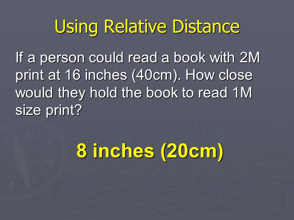 Using Relative Distance If a person could read a book with 2M print at 16 inches (40cm).