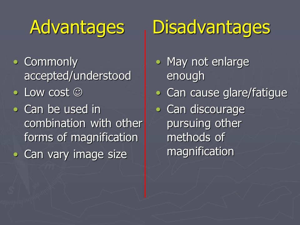 Advantages Disadvantages Commonly accepted/understoodCommonly accepted/understood Low costLow cost Can be used in combination with other forms of magnificationCan be used in combination with other forms of magnification Can vary image sizeCan vary image size May not enlarge enough Can cause glare/fatigue Can discourage pursuing other methods of magnification