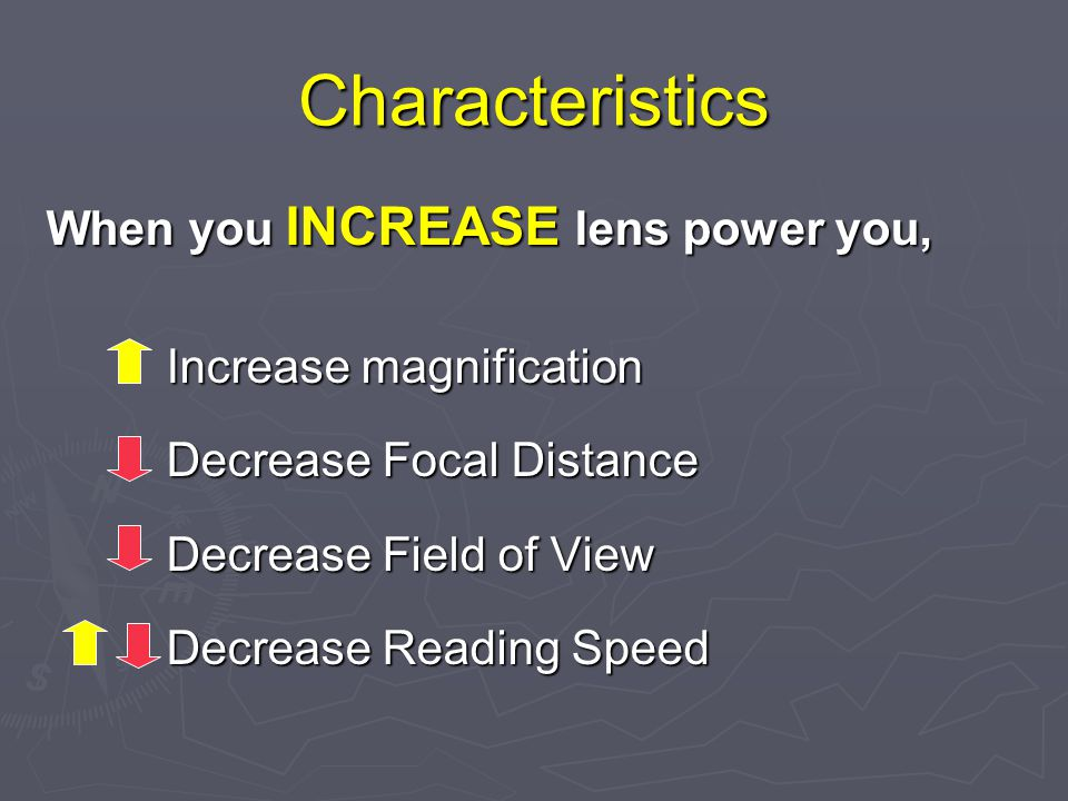 Characteristics When you INCREASE lens power you, Increase magnification Increase magnification Decrease Focal Distance Decrease Focal Distance Decrease Field of View Decrease Field of View Decrease Reading Speed Decrease Reading Speed