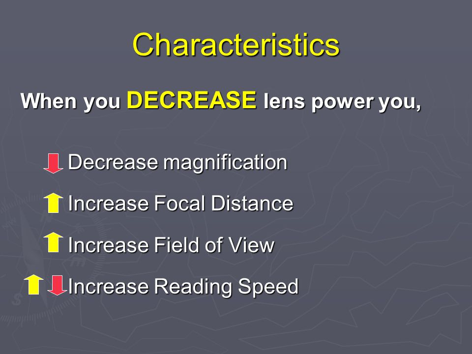 Characteristics When you DECREASE lens power you, Decrease magnification Increase Focal Distance Increase Field of View Increase Reading Speed
