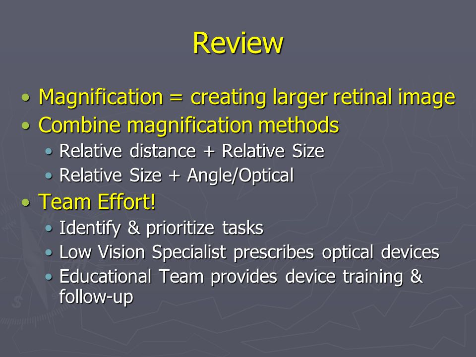 Review Magnification = creating larger retinal imageMagnification = creating larger retinal image Combine magnification methodsCombine magnification methods Relative distance + Relative SizeRelative distance + Relative Size Relative Size + Angle/OpticalRelative Size + Angle/Optical Team Effort!Team Effort.