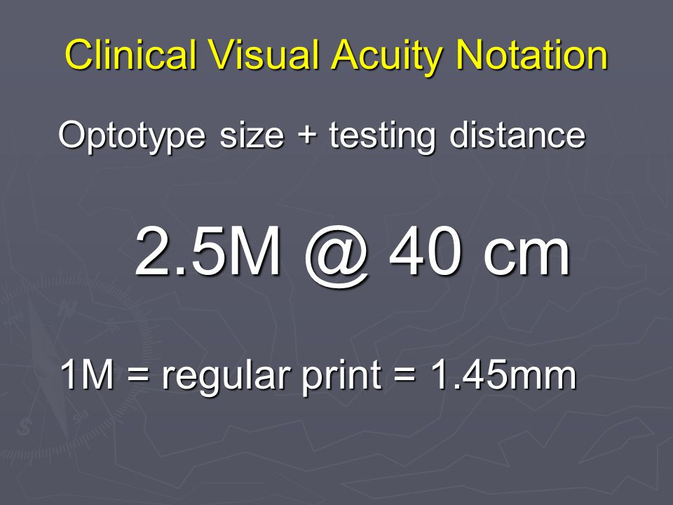 Clinical Visual Acuity Notation Optotype size + testing distance 2.5M @ 40 cm 1M = regular print = 1.45mm