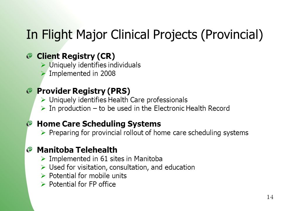14 In Flight Major Clinical Projects (Provincial) Client Registry (CR) Uniquely identifies individuals Implemented in 2008 Provider Registry (PRS) Uni