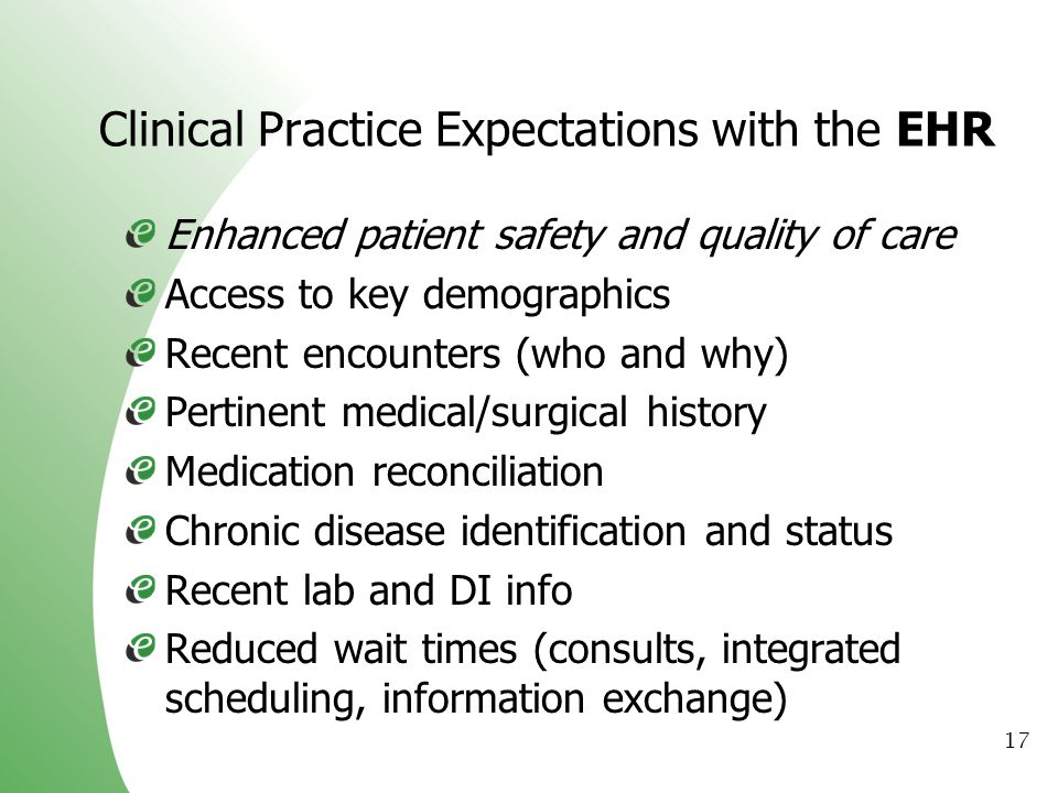 17 Clinical Practice Expectations with the EHR Enhanced patient safety and quality of care Access to key demographics Recent encounters (who and why)