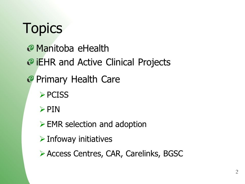 2 Topics Manitoba eHealth iEHR and Active Clinical Projects Primary Health Care PCISS PIN EMR selection and adoption Infoway initiatives Access Centre