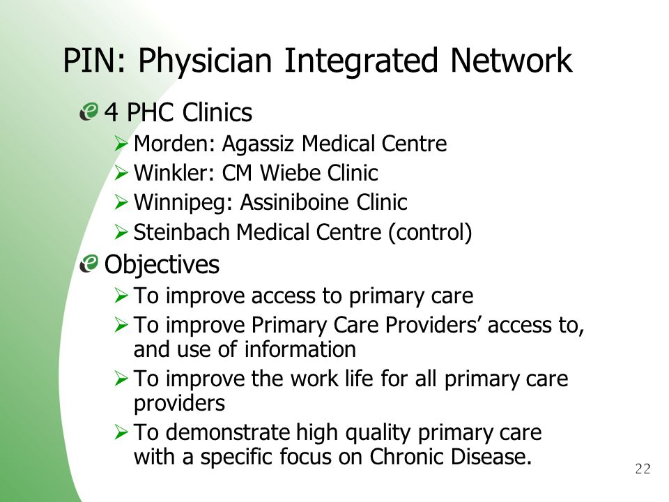22 PIN: Physician Integrated Network 4 PHC Clinics Morden: Agassiz Medical Centre Winkler: CM Wiebe Clinic Winnipeg: Assiniboine Clinic Steinbach Medical Centre (control) Objectives To improve access to primary care To improve Primary Care Providers access to, and use of information To improve the work life for all primary care providers To demonstrate high quality primary care with a specific focus on Chronic Disease.