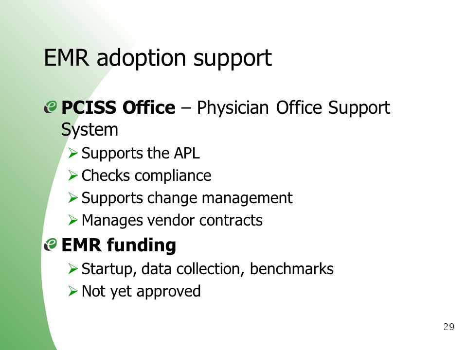 29 EMR adoption support PCISS Office – Physician Office Support System Supports the APL Checks compliance Supports change management Manages vendor co