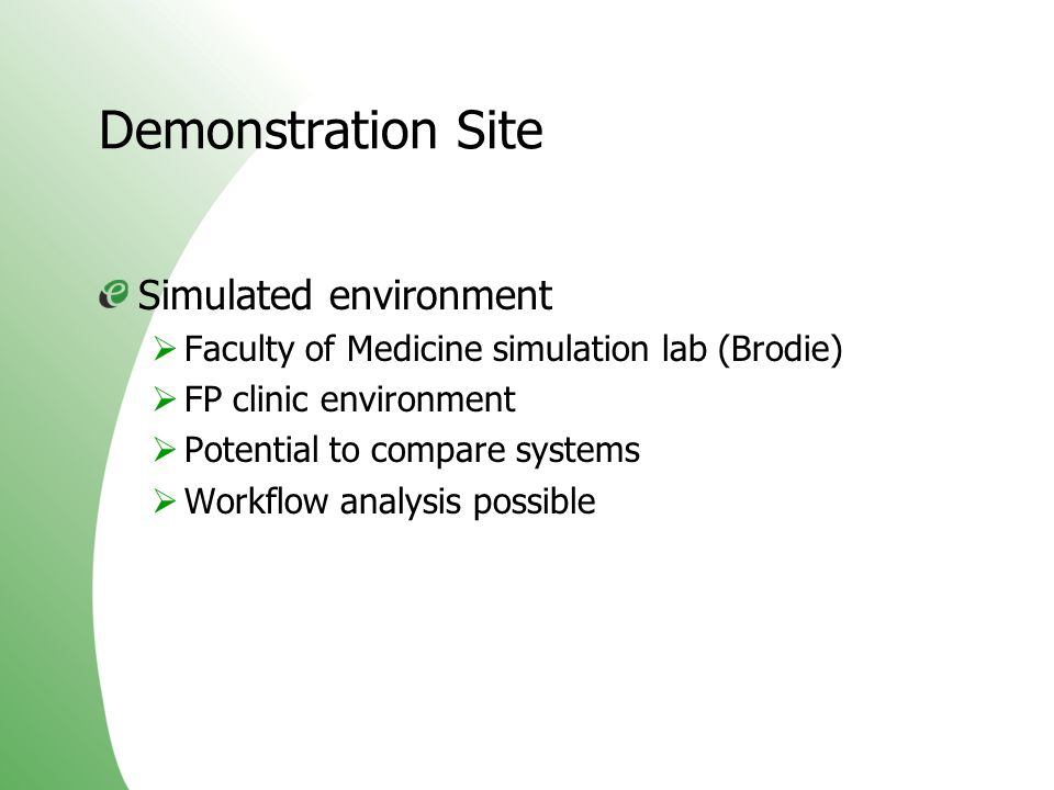 Demonstration Site Simulated environment Faculty of Medicine simulation lab (Brodie) FP clinic environment Potential to compare systems Workflow analy