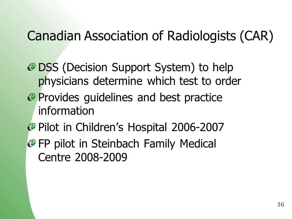 36 Canadian Association of Radiologists (CAR) DSS (Decision Support System) to help physicians determine which test to order Provides guidelines and b