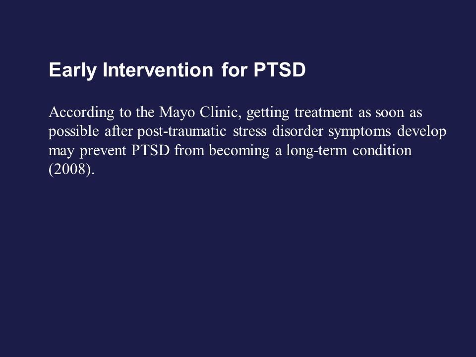 Early Intervention for PTSD According to the Mayo Clinic, getting treatment as soon as possible after post-traumatic stress disorder symptoms develop
