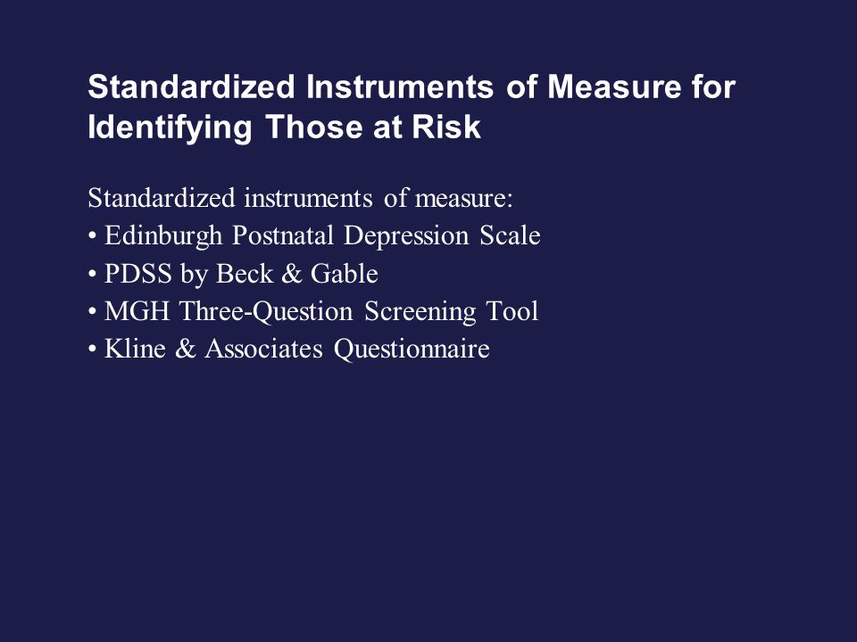 Standardized Instruments of Measure for Identifying Those at Risk Standardized instruments of measure: Edinburgh Postnatal Depression Scale PDSS by Beck & Gable MGH Three-Question Screening Tool Kline & Associates Questionnaire