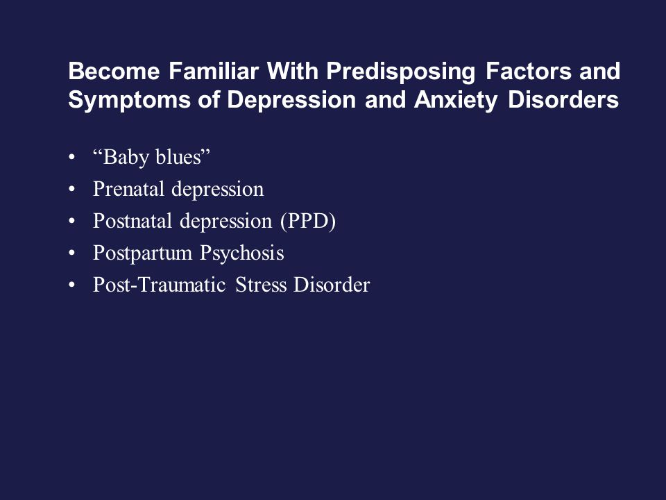 Become Familiar With Predisposing Factors and Symptoms of Depression and Anxiety Disorders Baby blues Prenatal depression Postnatal depression (PPD) Postpartum Psychosis Post-Traumatic Stress Disorder