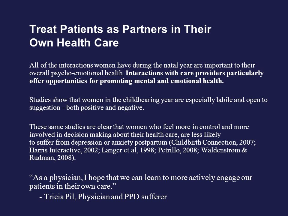 Treat Patients as Partners in Their Own Health Care All of the interactions women have during the natal year are important to their overall psycho-emotional health.